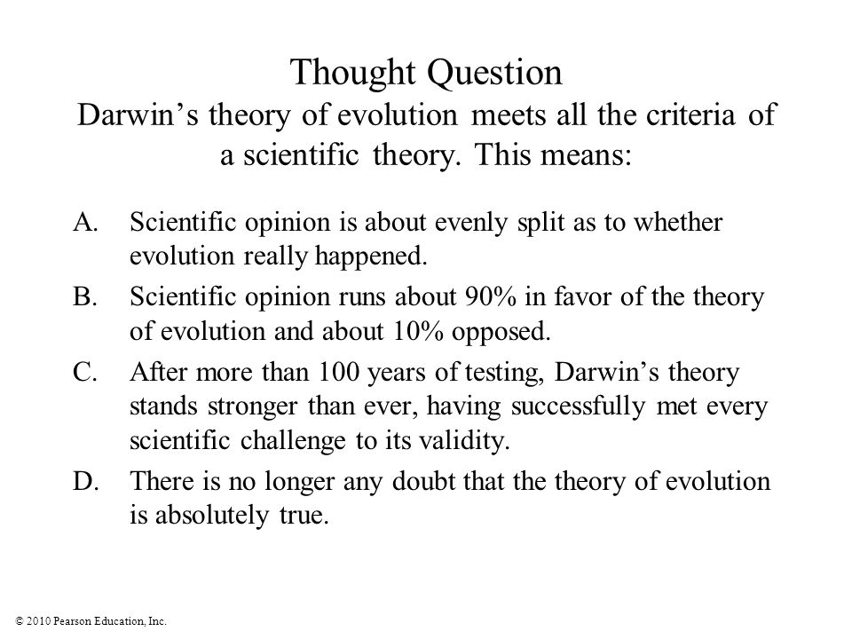 © 2010 Pearson Education, Inc. Thought Question Darwin's theory of evolution meets all the criteria of a scientific theory. This means: A.Scientific o