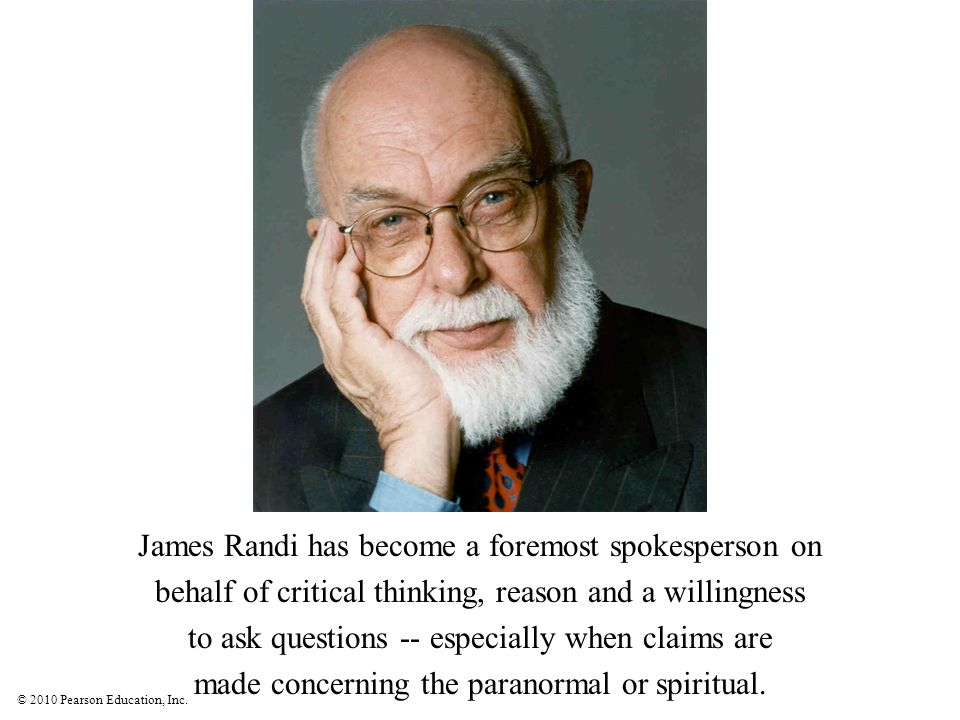 © 2010 Pearson Education, Inc. James Randi has become a foremost spokesperson on behalf of critical thinking, reason and a willingness to ask question