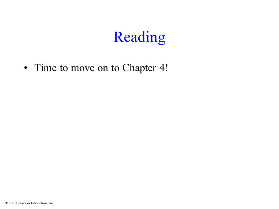 © 2010 Pearson Education, Inc. Reading Time to move on to Chapter 4!