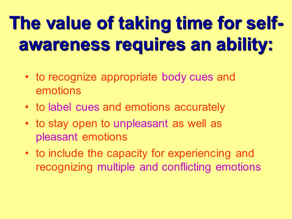 The value of taking time for self- awareness requires an ability: to recognize appropriate body cues and emotions to label cues and emotions accurately to stay open to unpleasant as well as pleasant emotions to include the capacity for experiencing and recognizing multiple and conflicting emotions