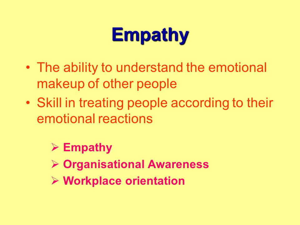 Empathy The ability to understand the emotional makeup of other people Skill in treating people according to their emotional reactions  Empathy  Organisational Awareness  Workplace orientation