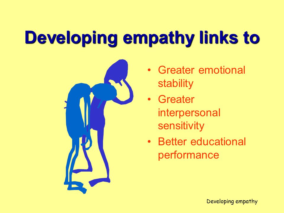 Developing empathy links to Greater emotional stability Greater interpersonal sensitivity Better educational performance Developing empathy