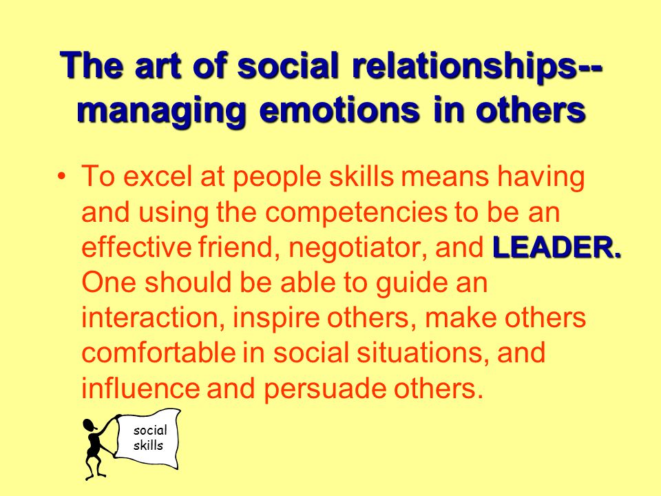 The art of social relationships-- managing emotions in others LEADER.To excel at people skills means having and using the competencies to be an effective friend, negotiator, and LEADER.