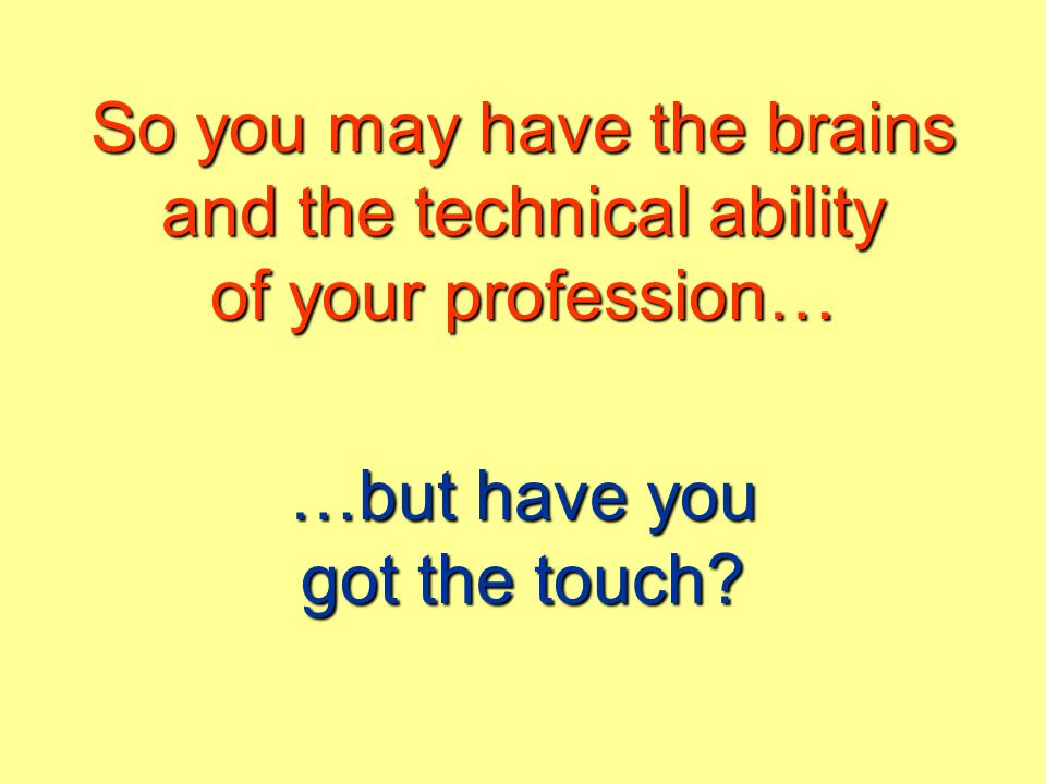 So you may have the brains and the technical ability of your profession… …but have you got the touch