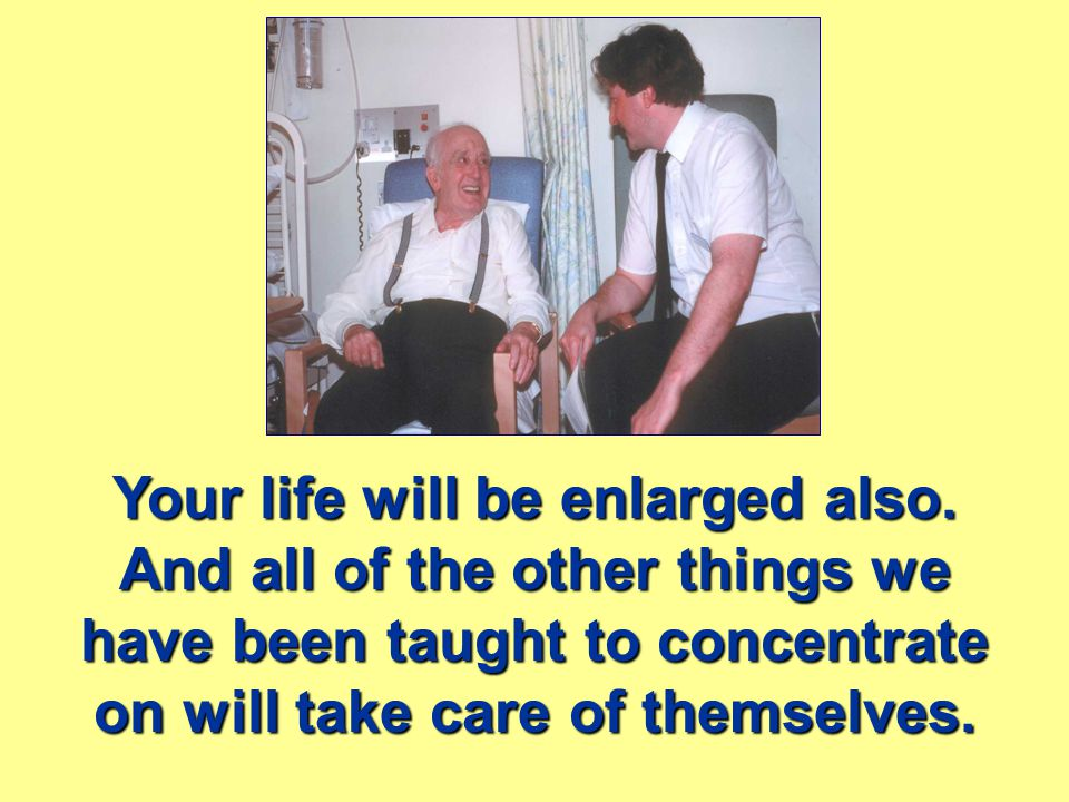 Your life will be enlarged also.