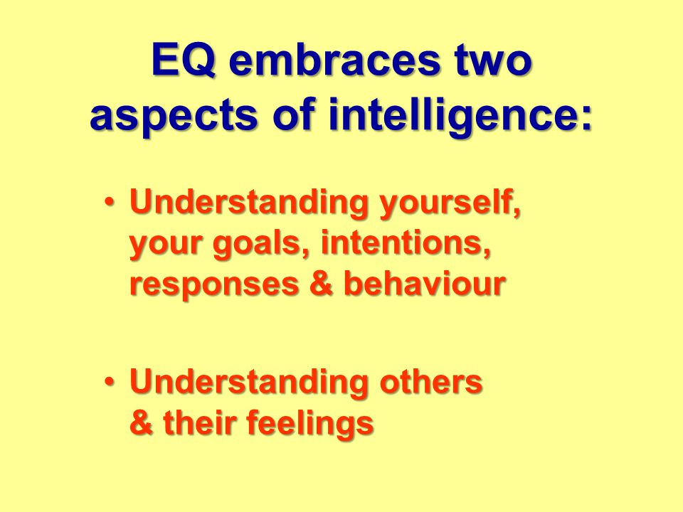 EQ embraces two aspects of intelligence: Understanding yourself, your goals, intentions, responses & behaviourUnderstanding yourself, your goals, intentions, responses & behaviour Understanding others & their feelingsUnderstanding others & their feelings
