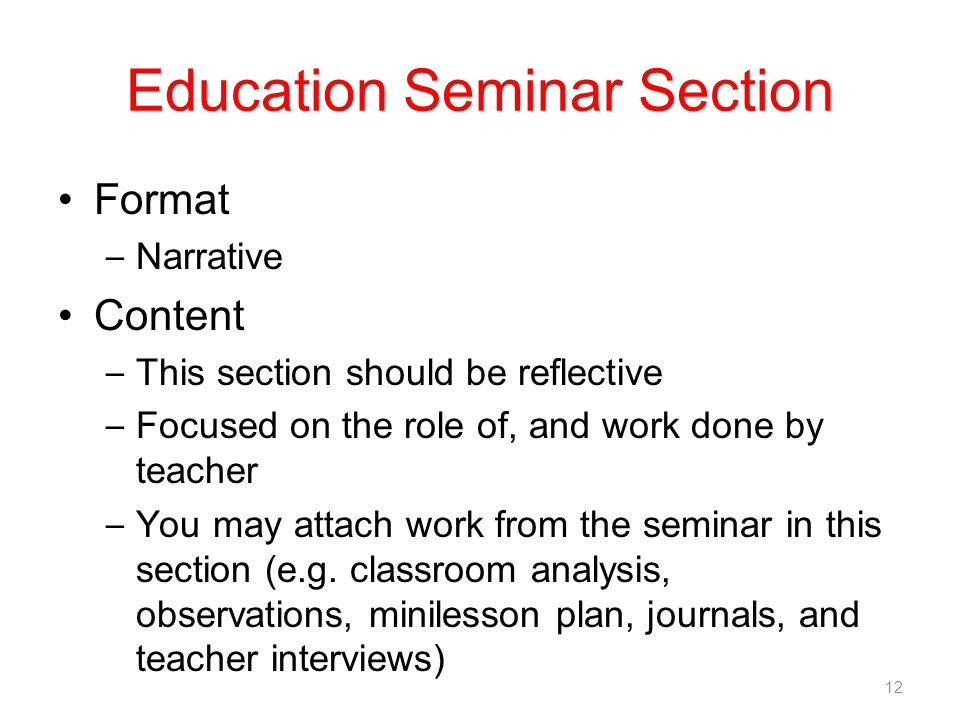 Education Seminar Section Format – Narrative Content – This section should be reflective – Focused on the role of, and work done by teacher – You may