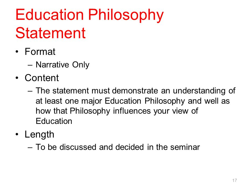 Education Philosophy Statement Format –Narrative Only Content –The statement must demonstrate an understanding of at least one major Education Philosophy and well as how that Philosophy influences your view of Education Length –To be discussed and decided in the seminar 17