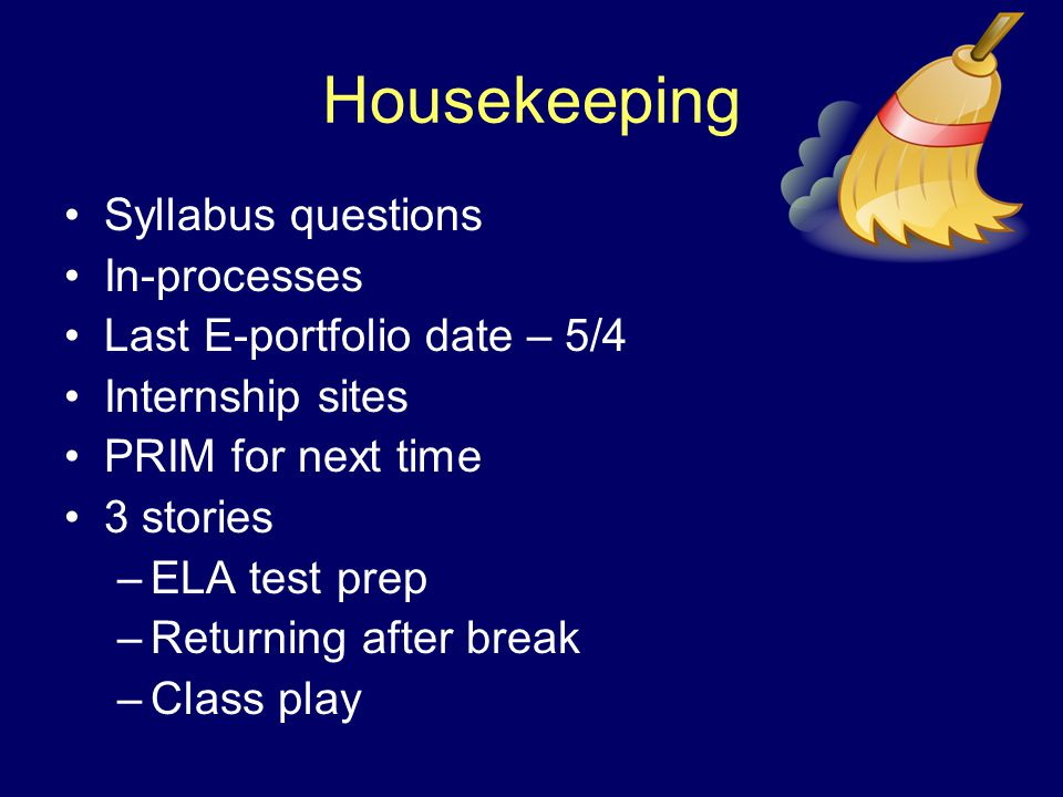 Housekeeping Syllabus questions In-processes Last E-portfolio date – 5/4 Internship sites PRIM for next time 3 stories –ELA test prep –Returning after