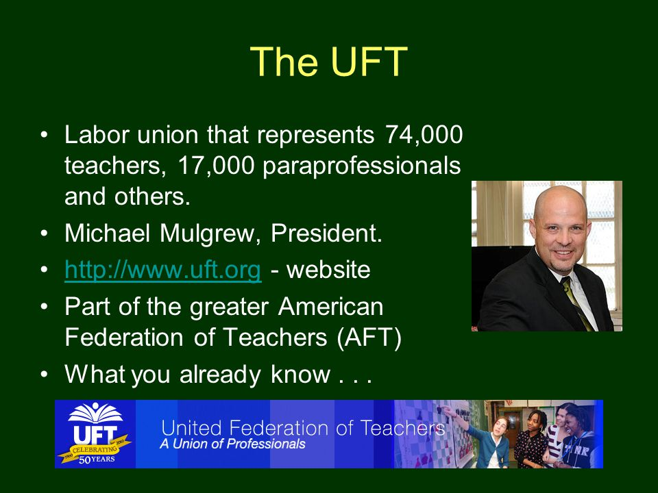 The UFT Labor union that represents 74,000 teachers, 17,000 paraprofessionals and others. Michael Mulgrew, President. http://www.uft.org - websitehttp