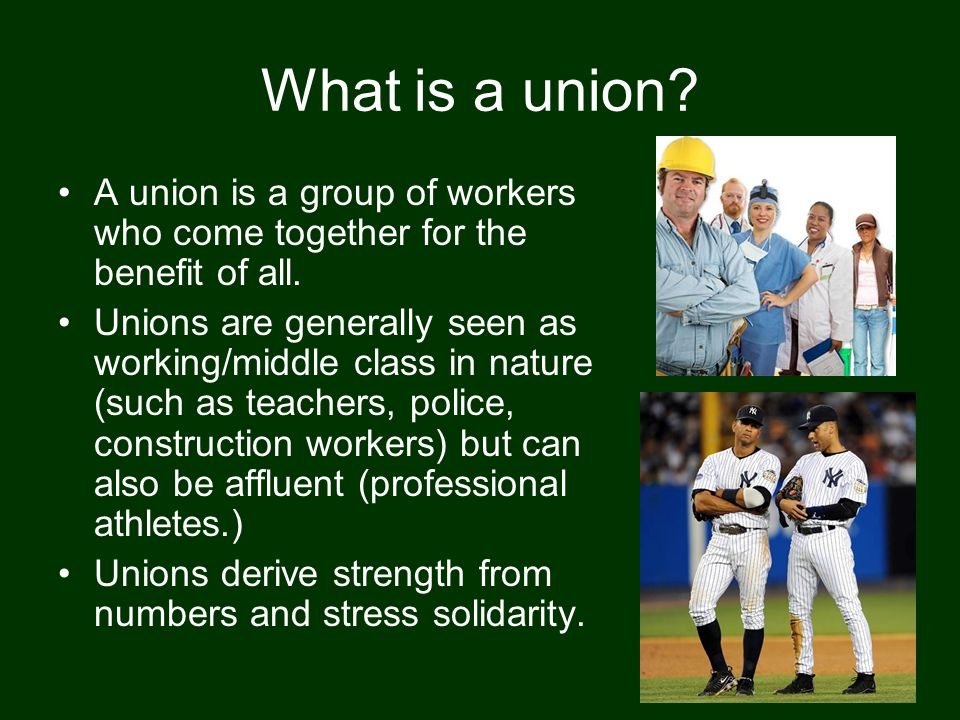 What is a union? A union is a group of workers who come together for the benefit of all. Unions are generally seen as working/middle class in nature (