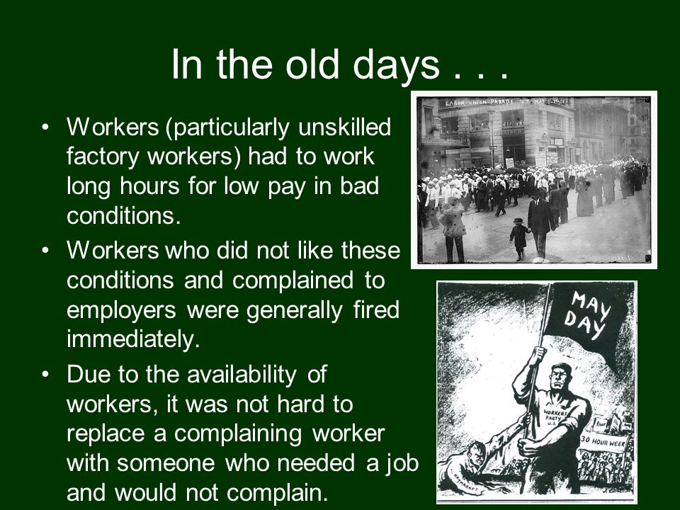 In the old days... Workers (particularly unskilled factory workers) had to work long hours for low pay in bad conditions. Workers who did not like the