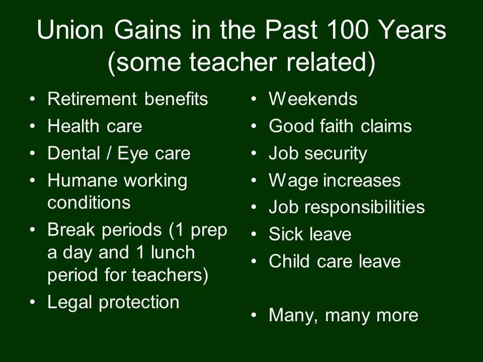 Union Gains in the Past 100 Years (some teacher related) Retirement benefits Health care Dental / Eye care Humane working conditions Break periods (1