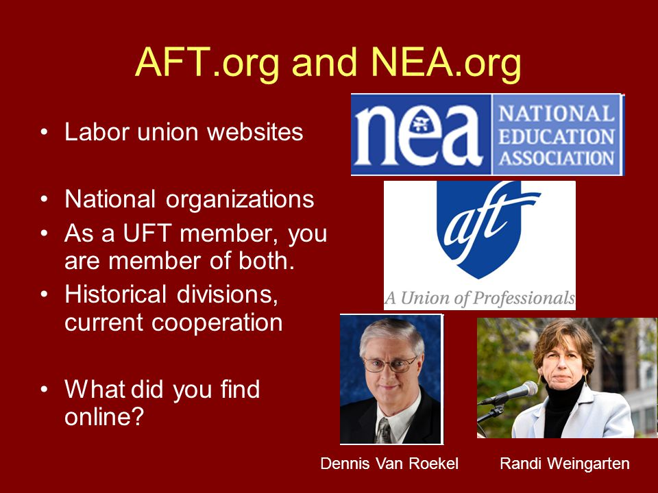 AFT.org and NEA.org Labor union websites National organizations As a UFT member, you are member of both. Historical divisions, current cooperation Wha