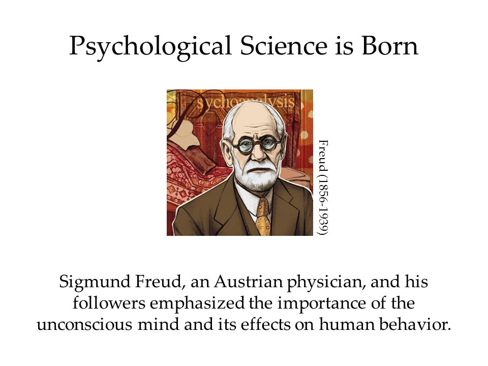 Psychological Science is Born Sigmund Freud, an Austrian physician, and his followers emphasized the importance of the unconscious mind and its effects on human behavior.