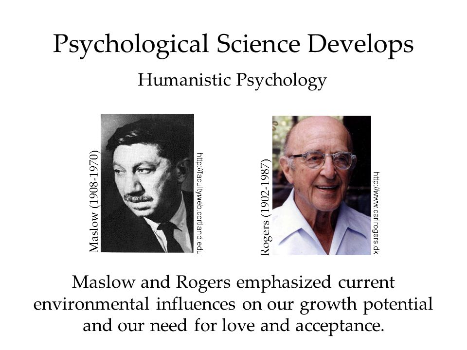 Psychological Science Develops Humanistic Psychology Maslow and Rogers emphasized current environmental influences on our growth potential and our need for love and acceptance.