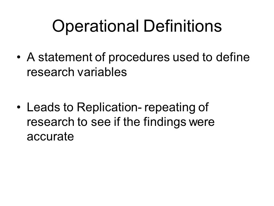 Operational Definitions A statement of procedures used to define research variables Leads to Replication- repeating of research to see if the findings were accurate