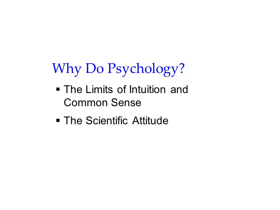Why Do Psychology?  The Limits of Intuition and Common Sense  The Scientific Attitude