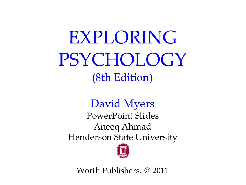 EXPLORING PSYCHOLOGY (8th Edition) David Myers PowerPoint Slides Aneeq Ahmad Henderson State University Worth Publishers, © 2011
