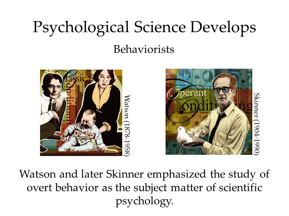 Psychological Science Develops Behaviorists Watson and later Skinner emphasized the study of overt behavior as the subject matter of scientific psychology.
