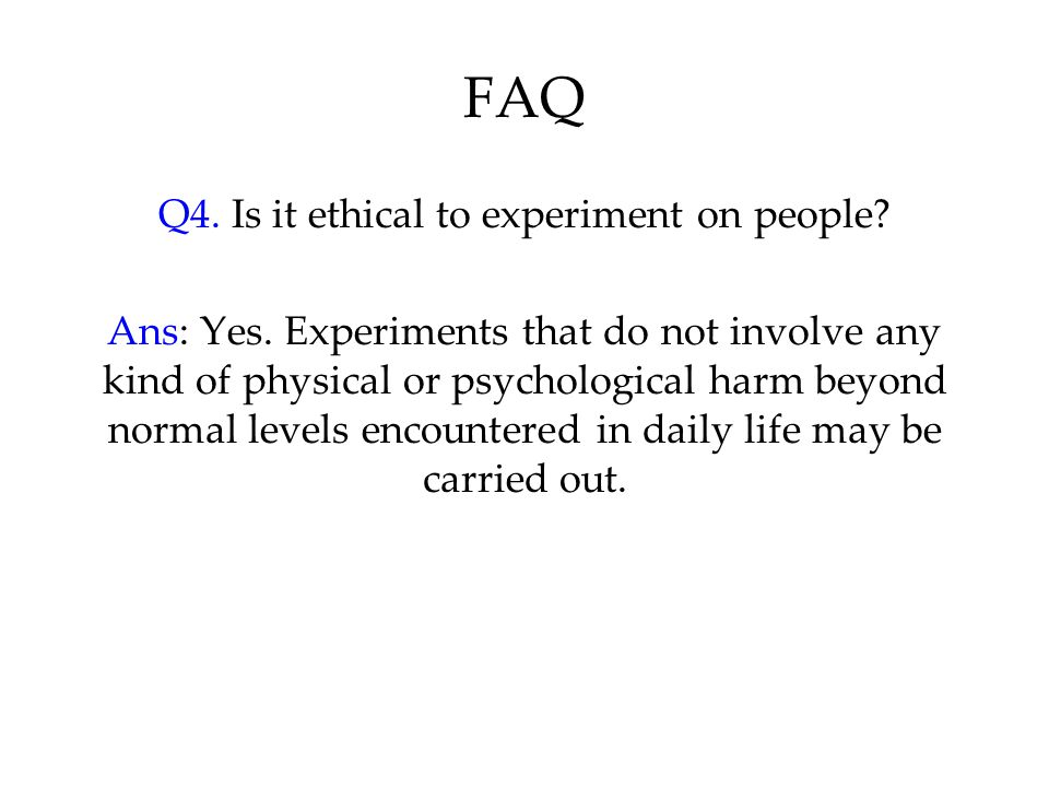 FAQ Q4. Is it ethical to experiment on people. Ans: Yes.