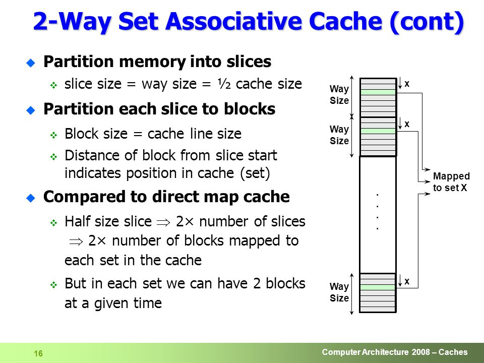 Computer Architecture 2008 – Caches 16 2-Way Set Associative Cache (cont) u Partition memory into slices  slice size = way size = ½ cache size u Partition each slice to blocks  Block size = cache line size  Distance of block from slice start indicates position in cache (set) u Compared to direct map cache  Half size slice  2× number of slices  2× number of blocks mapped to each set in the cache  But in each set we can have 2 blocks at a given time Way Size........