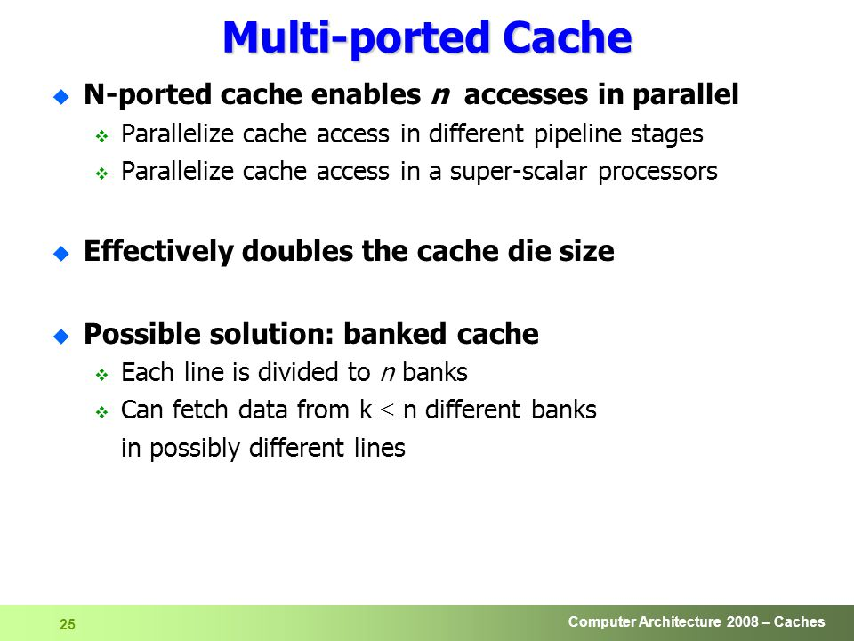 Computer Architecture 2008 – Caches 25 Multi-ported Cache u N-ported cache enables n accesses in parallel  Parallelize cache access in different pipeline stages  Parallelize cache access in a super-scalar processors u Effectively doubles the cache die size u Possible solution: banked cache  Each line is divided to n banks  Can fetch data from k  n different banks in possibly different lines