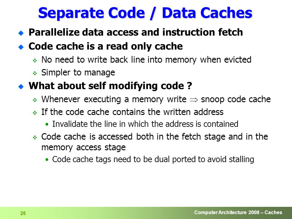 Computer Architecture 2008 – Caches 26 Separate Code / Data Caches u Parallelize data access and instruction fetch u Code cache is a read only cache  No need to write back line into memory when evicted  Simpler to manage u What about self modifying code .