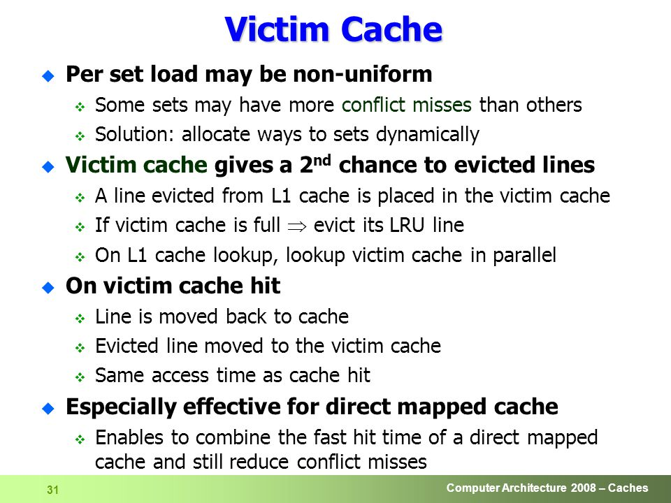Computer Architecture 2008 – Caches 31 Victim Cache u Per set load may be non-uniform  Some sets may have more conflict misses than others  Solution: allocate ways to sets dynamically u Victim cache gives a 2 nd chance to evicted lines  A line evicted from L1 cache is placed in the victim cache  If victim cache is full  evict its LRU line  On L1 cache lookup, lookup victim cache in parallel u On victim cache hit  Line is moved back to cache  Evicted line moved to the victim cache  Same access time as cache hit u Especially effective for direct mapped cache  Enables to combine the fast hit time of a direct mapped cache and still reduce conflict misses