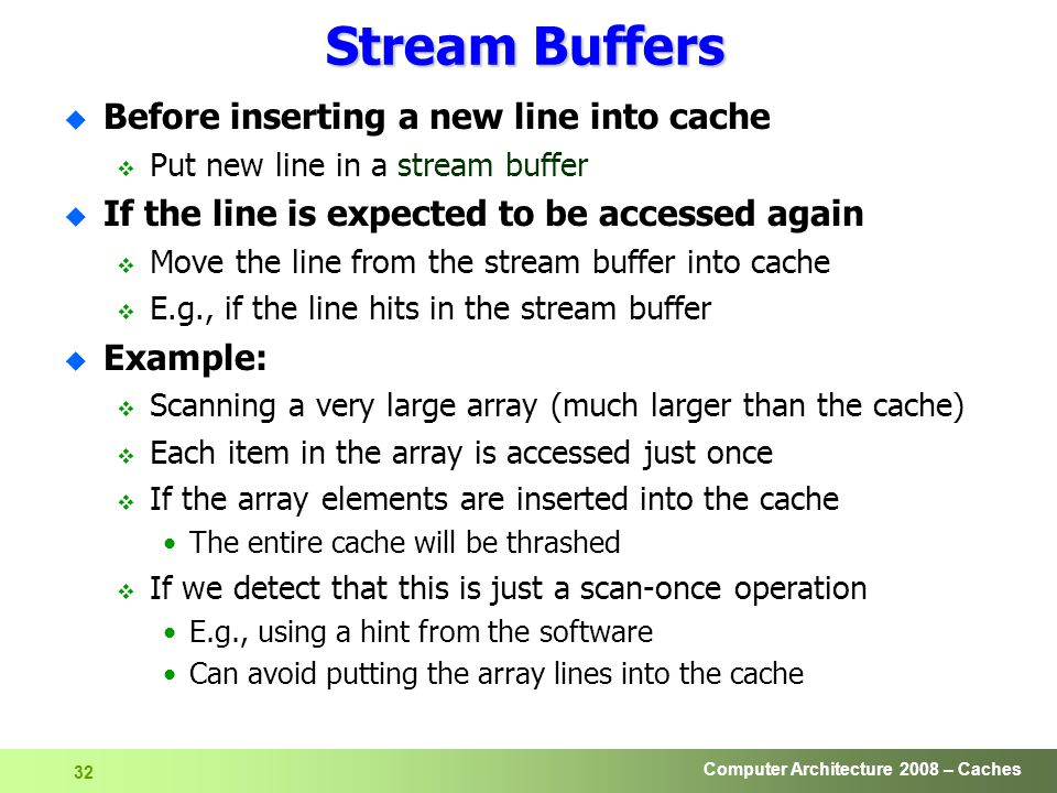 Computer Architecture 2008 – Caches 32 Stream Buffers u Before inserting a new line into cache  Put new line in a stream buffer u If the line is expected to be accessed again  Move the line from the stream buffer into cache  E.g., if the line hits in the stream buffer u Example:  Scanning a very large array (much larger than the cache)  Each item in the array is accessed just once  If the array elements are inserted into the cache The entire cache will be thrashed  If we detect that this is just a scan-once operation E.g., using a hint from the software Can avoid putting the array lines into the cache