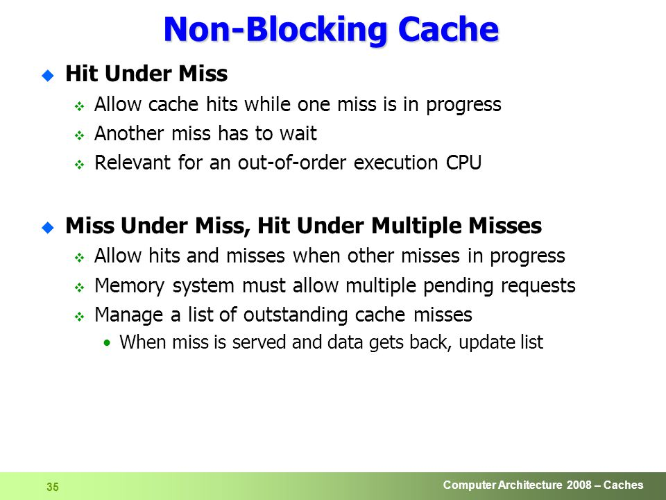 Computer Architecture 2008 – Caches 35 Non-Blocking Cache u Hit Under Miss  Allow cache hits while one miss is in progress  Another miss has to wait  Relevant for an out-of-order execution CPU u Miss Under Miss, Hit Under Multiple Misses  Allow hits and misses when other misses in progress  Memory system must allow multiple pending requests  Manage a list of outstanding cache misses When miss is served and data gets back, update list