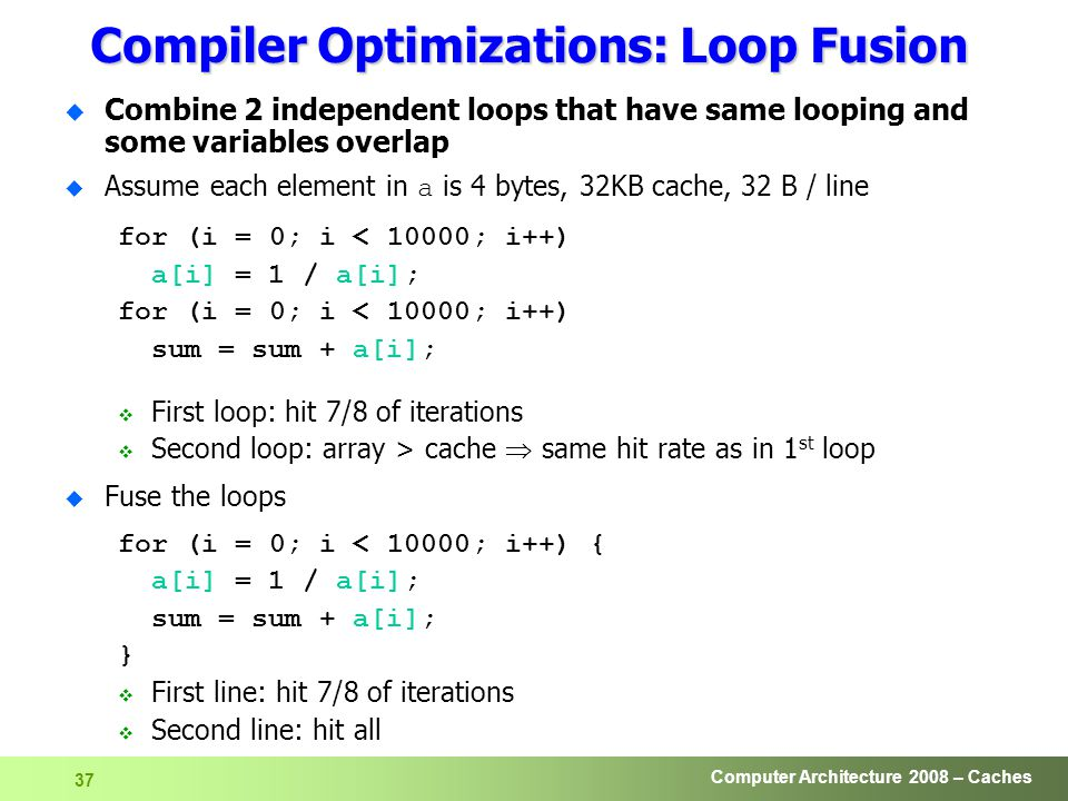 Computer Architecture 2008 – Caches 37 Compiler Optimizations: Loop Fusion u Combine 2 independent loops that have same looping and some variables overlap  Assume each element in a is 4 bytes, 32KB cache, 32 B / line for (i = 0; i < 10000; i++) a[i] = 1 / a[i]; for (i = 0; i < 10000; i++) sum = sum + a[i];  First loop: hit 7/8 of iterations  Second loop: array > cache  same hit rate as in 1 st loop u Fuse the loops for (i = 0; i < 10000; i++) { a[i] = 1 / a[i]; sum = sum + a[i]; }  First line: hit 7/8 of iterations  Second line: hit all
