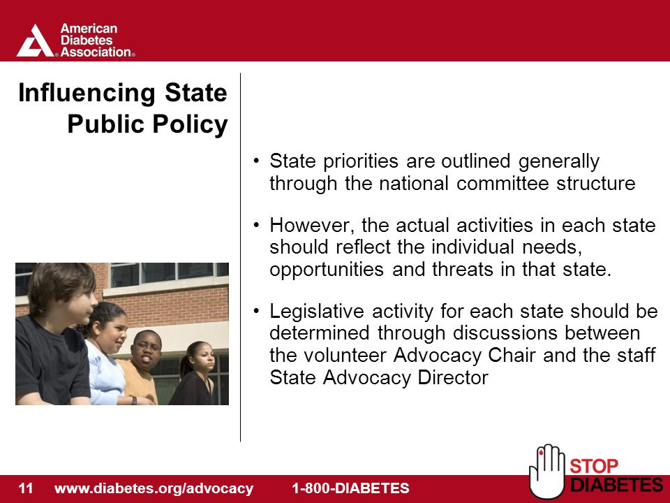 11 www.diabetes.org/advocacy 1-800-DIABETES Influencing State Public Policy State priorities are outlined generally through the national committee structure However, the actual activities in each state should reflect the individual needs, opportunities and threats in that state.