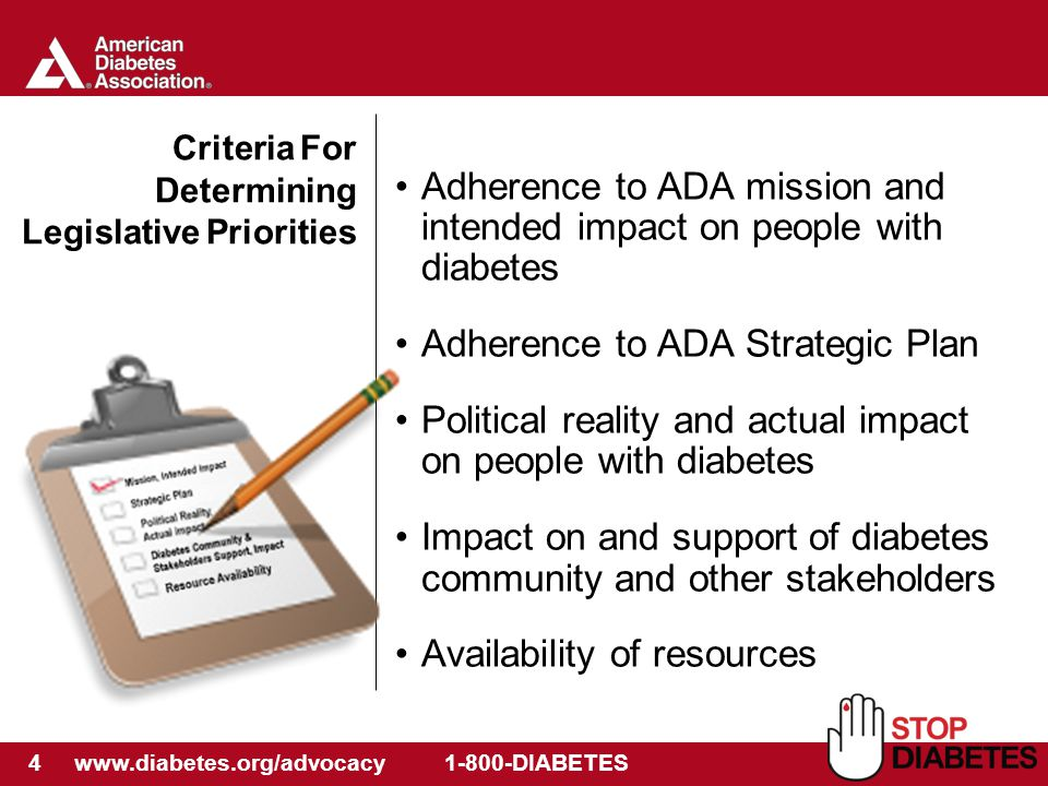 4 www.diabetes.org/advocacy 1-800-DIABETES Criteria For Determining Legislative Priorities Adherence to ADA mission and intended impact on people with diabetes Adherence to ADA Strategic Plan Political reality and actual impact on people with diabetes Impact on and support of diabetes community and other stakeholders Availability of resources