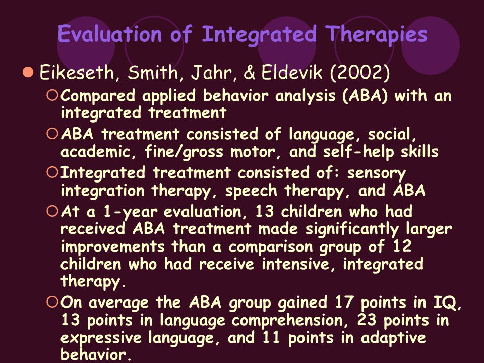 Evaluation of Integrated Therapies Eikeseth, Smith, Jahr, & Eldevik (2002)  Compared applied behavior analysis (ABA) with an integrated treatment  ABA treatment consisted of language, social, academic, fine/gross motor, and self-help skills  Integrated treatment consisted of: sensory integration therapy, speech therapy, and ABA  At a 1-year evaluation, 13 children who had received ABA treatment made significantly larger improvements than a comparison group of 12 children who had receive intensive, integrated therapy.