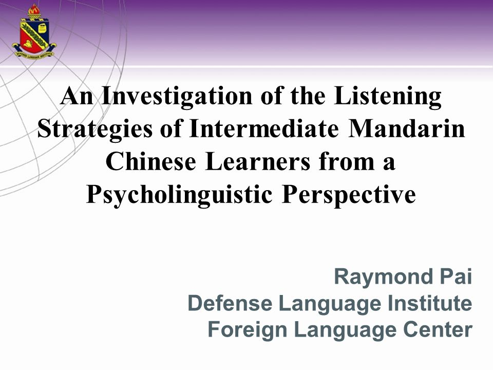 Raymond Pai Defense Language Institute Foreign Language Center An Investigation of the Listening Strategies of Intermediate Mandarin Chinese Learners