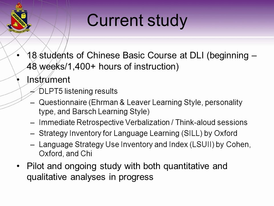 Current study 18 students of Chinese Basic Course at DLI (beginning – 48 weeks/1,400+ hours of instruction) Instrument –DLPT5 listening results –Quest