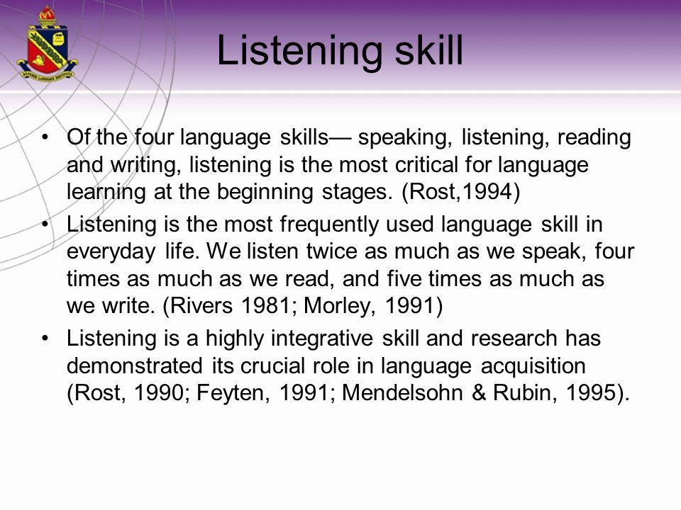 Listening skill Of the four language skills— speaking, listening, reading and writing, listening is the most critical for language learning at the beg