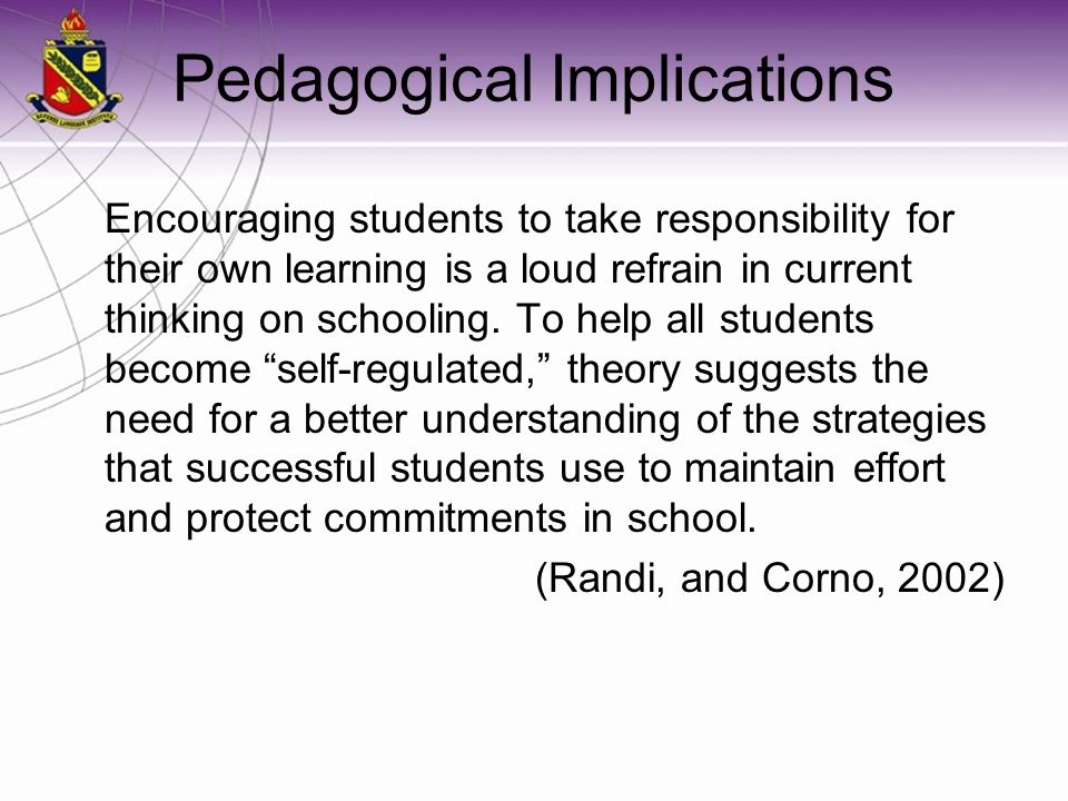 Pedagogical Implications Encouraging students to take responsibility for their own learning is a loud refrain in current thinking on schooling. To hel