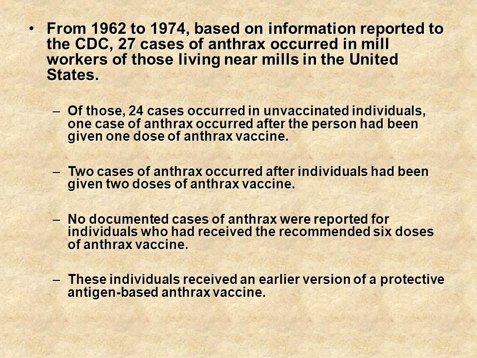 From 1962 to 1974, based on information reported to the CDC, 27 cases of anthrax occurred in mill workers of those living near mills in the United States.From 1962 to 1974, based on information reported to the CDC, 27 cases of anthrax occurred in mill workers of those living near mills in the United States.
