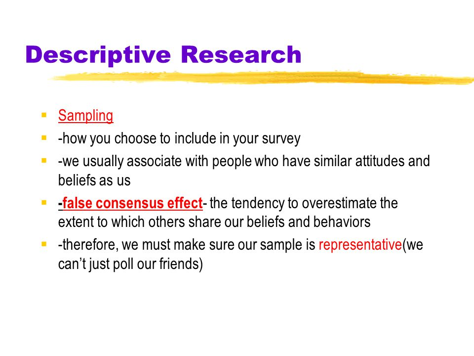 Descriptive Research  Survey  technique for ascertaining the self-reported attitudes or behaviors of people  usually by questioning a representativ