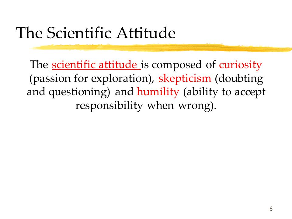 6 The Scientific Attitude The scientific attitude is composed of curiosity (passion for exploration), skepticism (doubting and questioning) and humility (ability to accept responsibility when wrong).