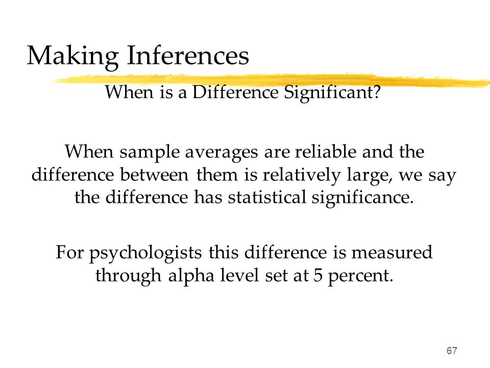 66 Making Inferences 1.Representative samples are better than biased samples. 2.Less variable observations are more reliable than more variable ones.