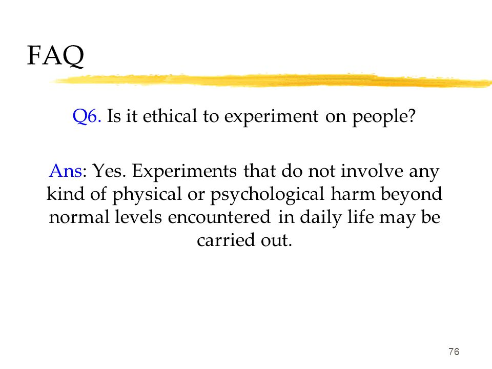 75 FAQ Q5. Is it ethical to experiment on animals? Ans: Yes. To gain insights to devastating and fatal diseases. All researchers who deal with animal