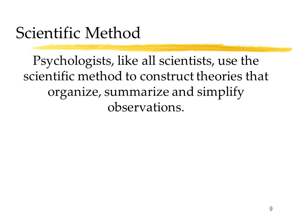 9 Scientific Method Psychologists, like all scientists, use the scientific method to construct theories that organize, summarize and simplify observations.
