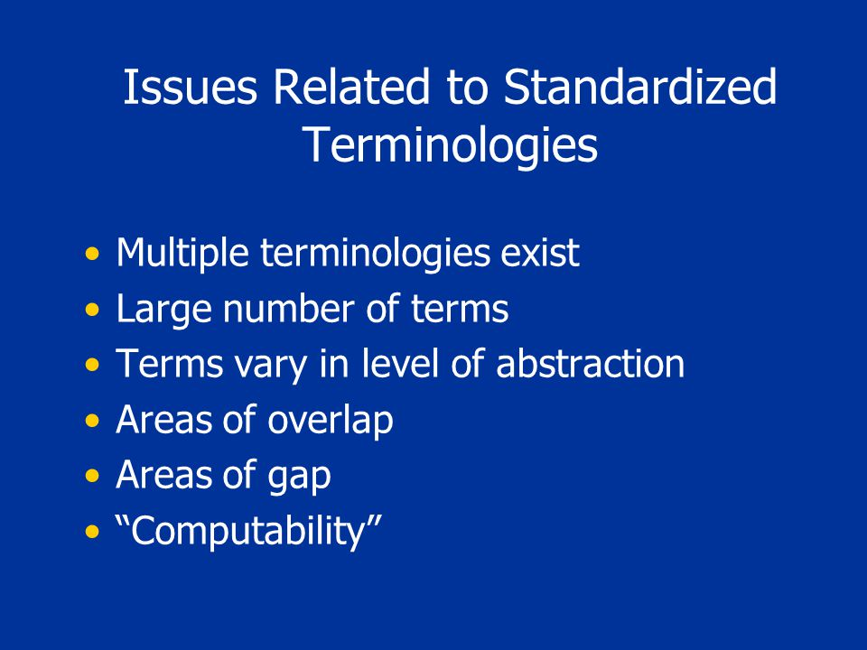 Issues Related to Standardized Terminologies Multiple terminologies exist Large number of terms Terms vary in level of abstraction Areas of overlap Areas of gap Computability
