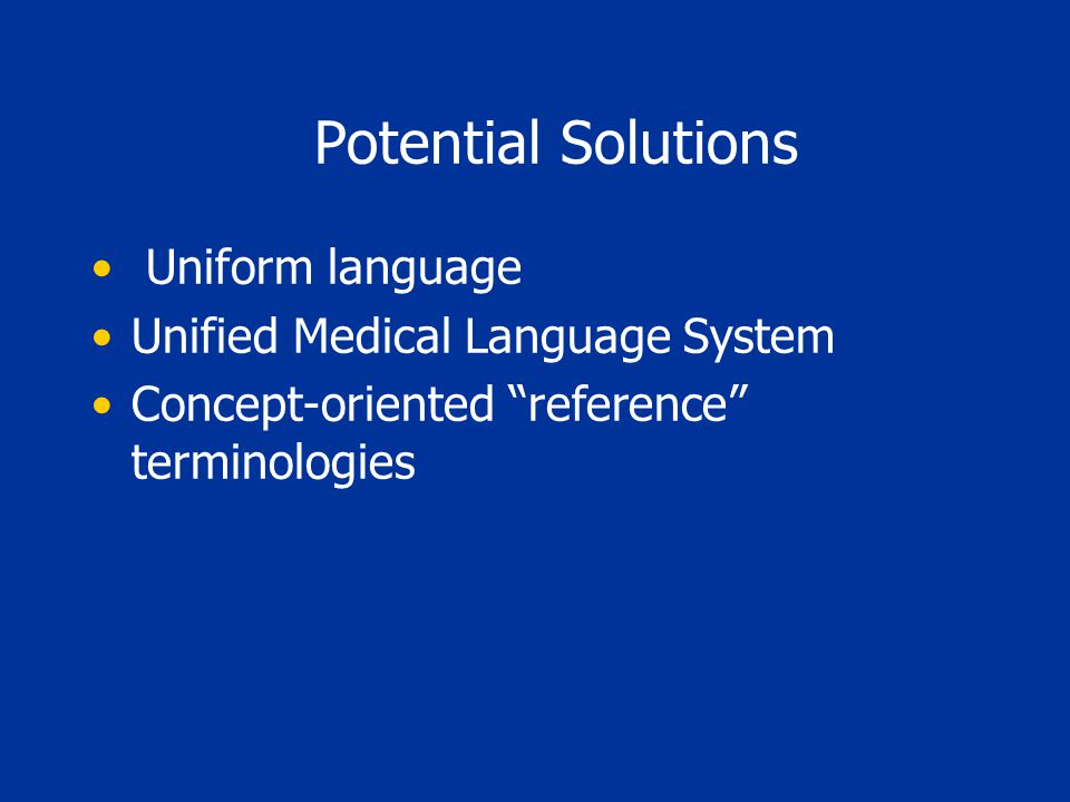 Potential Solutions Uniform language Unified Medical Language System Concept-oriented reference terminologies