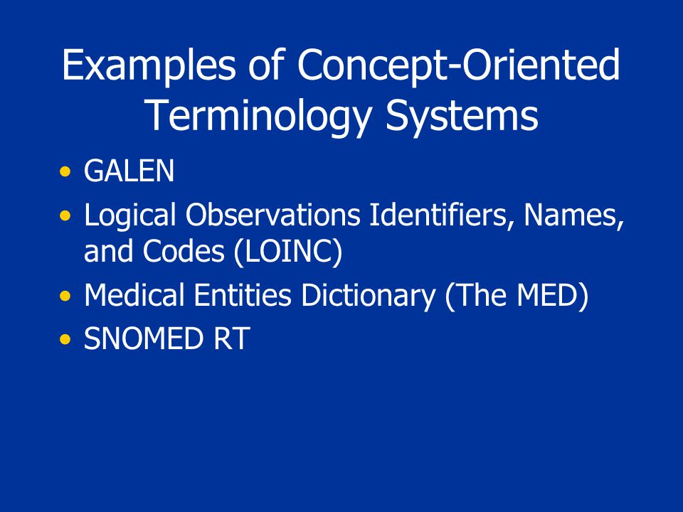 Examples of Concept-Oriented Terminology Systems GALEN Logical Observations Identifiers, Names, and Codes (LOINC) Medical Entities Dictionary (The MED) SNOMED RT