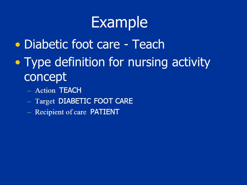 Example Diabetic foot care - Teach Type definition for nursing activity concept –Action TEACH –Target DIABETIC FOOT CARE –Recipient of care PATIENT
