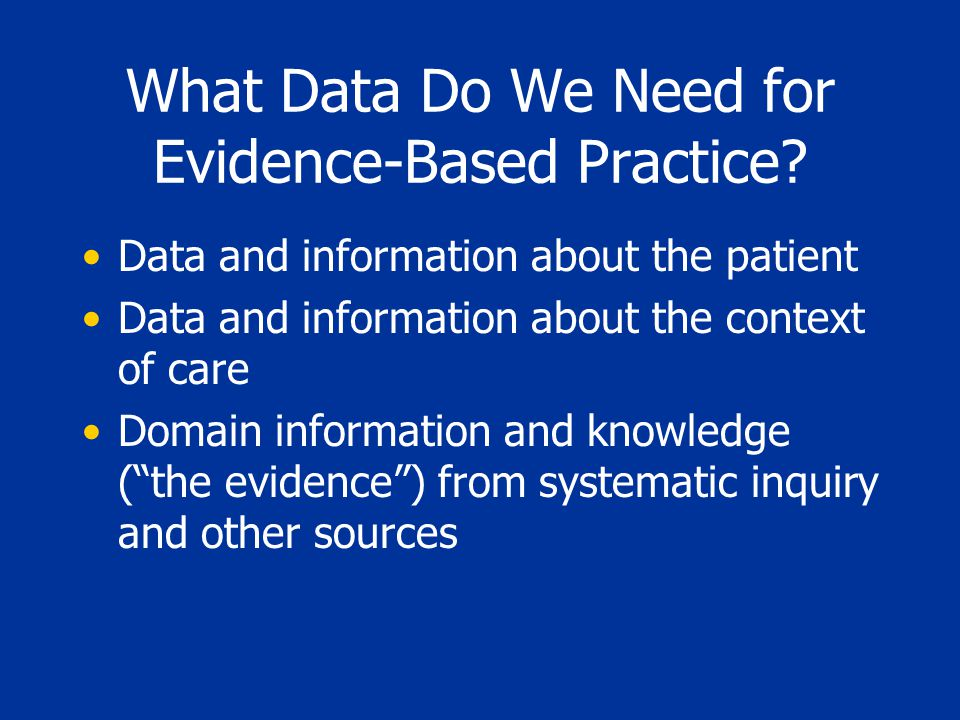 What Data Do We Need for Evidence-Based Practice? Data and information about the patient Data and information about the context of care Domain informa